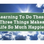 Learning To Do These Three Things Makes Life So Much Happier