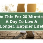 Do This for 20 Minutes a Day to Live a Longer, Happier Life!