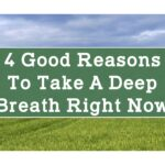 4 Good Reasons to Take a Deep Breath Right Now