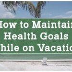 How to Maintain Health Goals While on Vacation